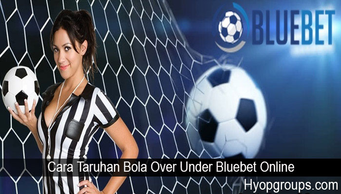 Cara Taruhan Bola Over Under Bluebet Online