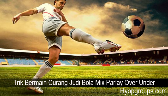 Trik Bermain Curang Judi Bola Mix Parlay Over Under