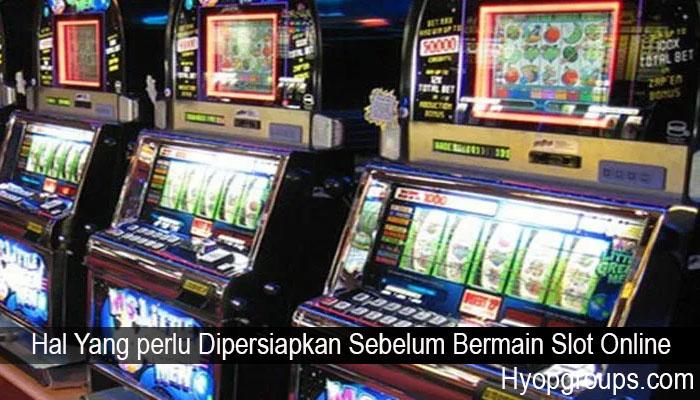 Hal Yang perlu Dipersiapkan Sebelum Bermain Slot Online
